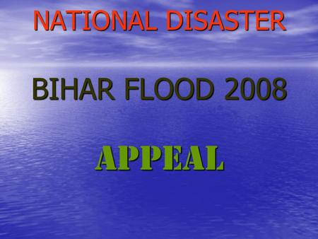 NATIONAL DISASTER BIHAR FLOOD 2008 APPEAL. You are all aware that an unprecedented flood in the Kosi River has wreaked death and destruction in BIHAR.