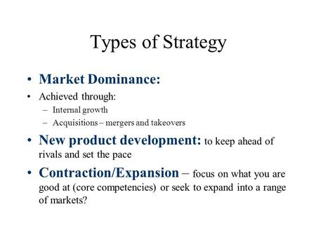 Types of Strategy Market Dominance: Achieved through: –Internal growth –Acquisitions – mergers and takeovers New product development: to keep ahead of.