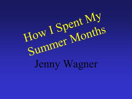 How I Spent My Summer Months Jenny Wagner I went to Cedar Point with my family for a group event. I got ready for college. I played a lot of video games.