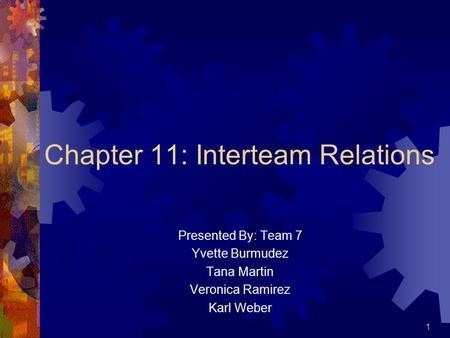 1 Chapter 11: Interteam Relations Presented By: Team 7 Yvette Burmudez Tana Martin Veronica Ramirez Karl Weber.