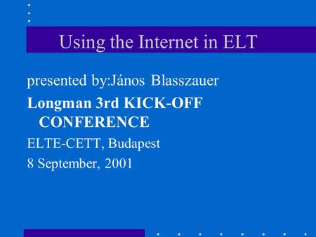 Using the Internet in ELT presented by:János Blasszauer Longman 3rd KICK-OFF CONFERENCE ELTE-CETT, Budapest 8 September, 2001.