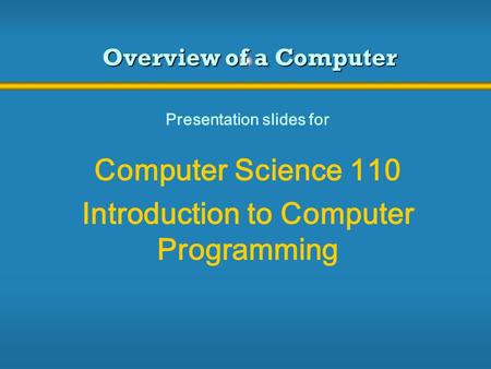 Overview of a Computer Presentation slides for Computer Science 110 Introduction to Computer Programming.