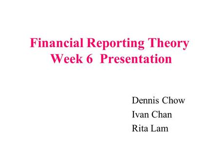 Financial Reporting Theory Week 6 Presentation Dennis Chow Ivan Chan Rita Lam.