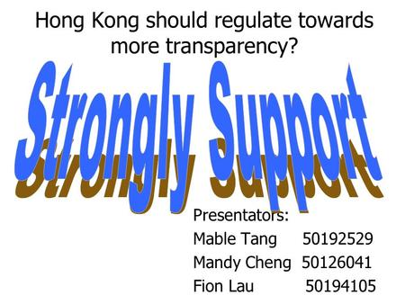 Hong Kong should regulate towards more transparency? Presentators: Mable Tang 50192529 Mandy Cheng 50126041 Fion Lau 50194105.