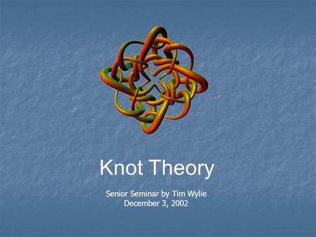Knot Theory Senior Seminar by Tim Wylie December 3, 2002.