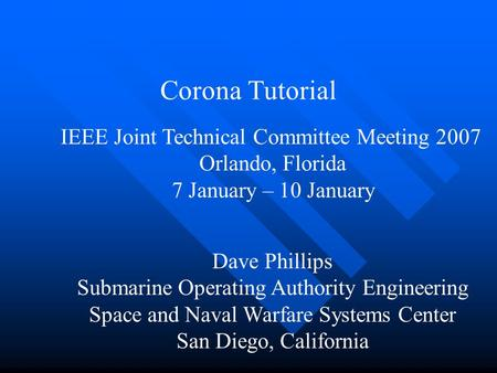 Corona Tutorial Dave Phillips Submarine Operating Authority Engineering Space and Naval Warfare Systems Center San Diego, California IEEE Joint Technical.