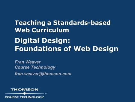 Teaching a Standards-based Web Curriculum Digital Design: Foundations of Web Design Fran Weaver Course Technology
