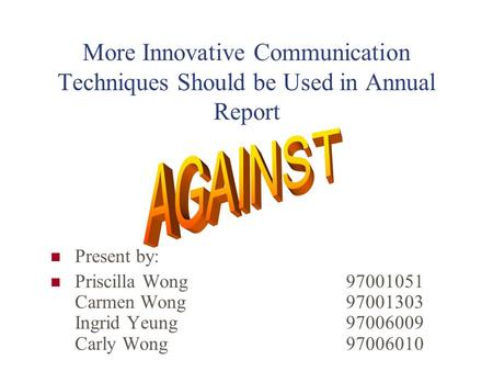More Innovative Communication Techniques Should be Used in Annual Report Present by: Priscilla Wong 97001051 Carmen Wong 97001303 Ingrid Yeung 97006009.