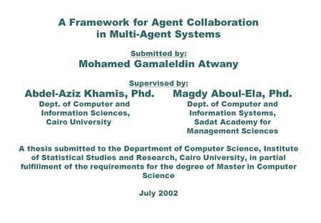 A Framework for Agent Collaboration in Multi-Agent Systems Submitted by: Mohamed Gamaleldin Atwany Supervised by: Abdel-Aziz Khamis, Phd.Magdy Aboul-Ela,