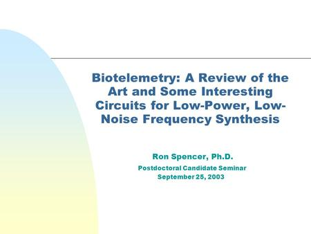 Biotelemetry: A Review of the Art and Some Interesting Circuits for Low-Power, Low- Noise Frequency Synthesis Ron Spencer, Ph.D. Postdoctoral Candidate.