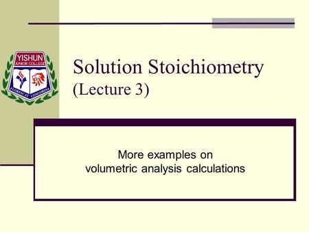 Solution Stoichiometry (Lecture 3) More examples on volumetric analysis calculations.