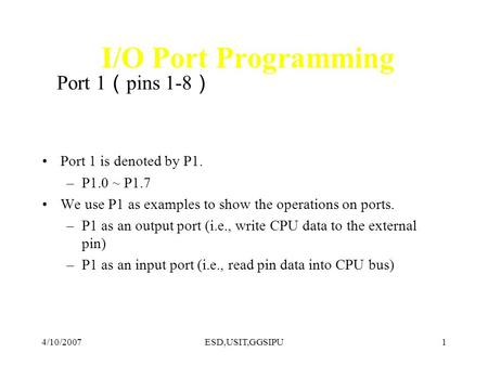 4/10/2007ESD,USIT,GGSIPU1 I/O Port Programming Port 1 pins 1-8 Port 1 is denoted by P1. –P1.0 ~ P1.7 We use P1 as examples to show the operations on ports.