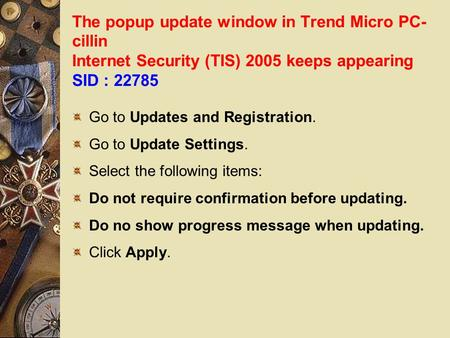 The popup update window in Trend Micro PC- cillin Internet Security (TIS) 2005 keeps appearing SID : 22785 Go to Updates and Registration. Go to Update.