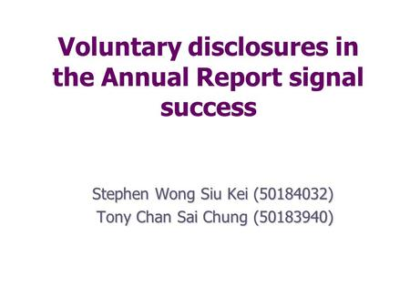 Voluntary disclosures in the Annual Report signal success Stephen Wong Siu Kei (50184032) Tony Chan Sai Chung (50183940)