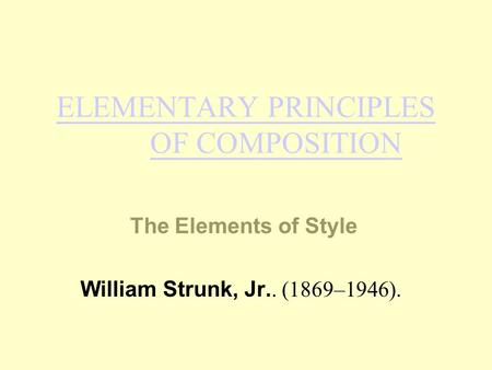 ELEMENTARY PRINCIPLES OF COMPOSITION The Elements of Style William Strunk, Jr.. (1869–1946).
