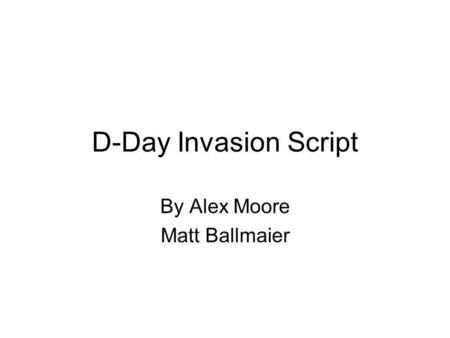 D-Day Invasion Script By Alex Moore Matt Ballmaier.