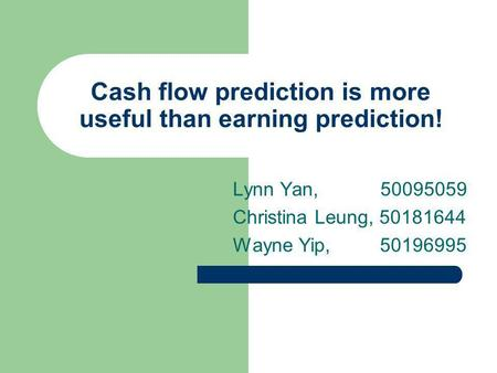 Cash flow prediction is more useful than earning prediction! Lynn Yan, 50095059 Christina Leung, 50181644 Wayne Yip, 50196995.