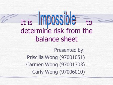 It is to determine risk from the balance sheet Presented by: Priscilla Wong (97001051) Carmen Wong (97001303) Carly Wong (97006010)