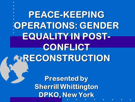 PEACE-KEEPING OPERATIONS: GENDER EQUALITY IN POST- CONFLICT RECONSTRUCTION Presented by Sherrill Whittington DPKO, New York.