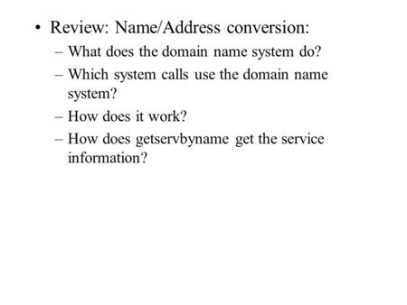 Review: Name/Address conversion: –What does the domain name system do? –Which system calls use the domain name system? –How does it work? –How does getservbyname.