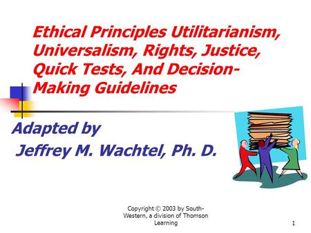 Copyright © 2003 by South- Western, a division of Thomson Learning1 Ethical Principles Utilitarianism, Universalism, Rights, Justice, Quick Tests, And.
