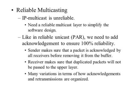 Reliable Multicasting –IP-multicast is unreliable. Need a reliable multicast layer to simplify the software design. –Like in reliable unicast (PAR), we.