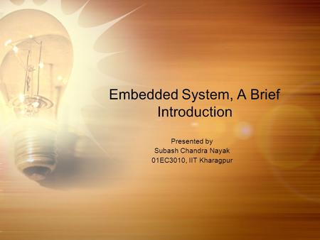 Embedded System, A Brief Introduction Presented by Subash Chandra Nayak 01EC3010, IIT Kharagpur.