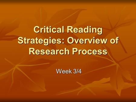 Critical Reading Strategies: Overview of Research Process Week 3/4 Week 3/4.