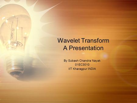 Wavelet Transform A Presentation By Subash Chandra Nayak 01EC3010 IIT Kharagpur INDIA.
