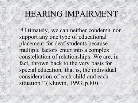 HEARING IMPAIRMENT ð Ultimately, we can neither condemn nor support any one type of educational placement for deaf students because multiple factors enter.