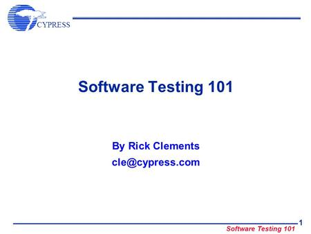 By Rick Clements cle@cypress.com Software Testing 101 By Rick Clements cle@cypress.com.