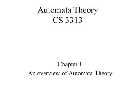 Automata Theory CS 3313 Chapter 1 An overview of Automata Theory.