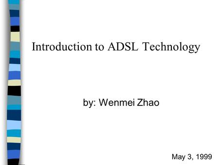 Introduction to ADSL Technology by: Wenmei Zhao May 3, 1999.