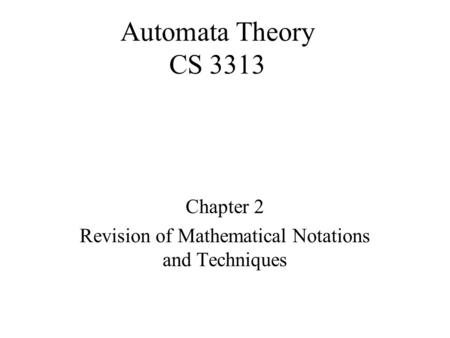 Automata Theory CS 3313 Chapter 2 Revision of Mathematical Notations and Techniques.
