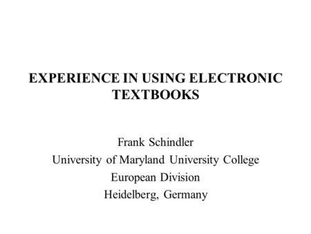 EXPERIENCE IN USING ELECTRONIC TEXTBOOKS Frank Schindler University of Maryland University College European Division Heidelberg, Germany.