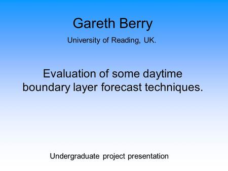 Gareth Berry University of Reading, UK. Evaluation of some daytime boundary layer forecast techniques. Undergraduate project presentation.