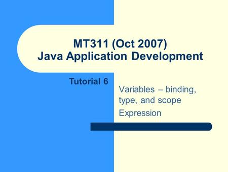 MT311 (Oct 2007) Java Application Development Variables – binding, type, and scope Expression Tutorial 6.