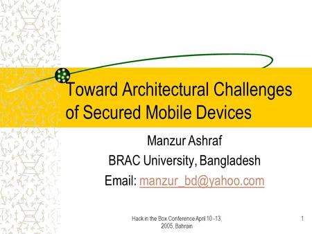 Hack in the Box Conference April 10 -13, 2005, Bahrain 1 Toward Architectural Challenges of Secured Mobile Devices Manzur Ashraf BRAC University, Bangladesh.