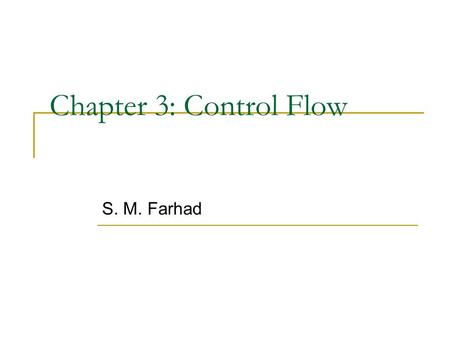 Chapter 3: Control Flow S. M. Farhad. Statements and Blocks An expression becomes a statement when it is followed by a semicolon Braces { and } are used.