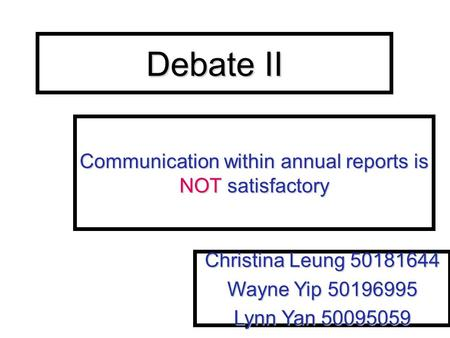 Debate II Communication within annual reports is NOT satisfactory Christina Leung 50181644 Wayne Yip 50196995 Lynn Yan 50095059.