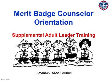 Merit Badge Counselor Orientation Supplemental Adult Leader Training Jayhawk Area Council April 4, 2003.