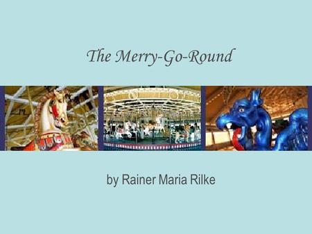 The Merry-Go-Round by Rainer Maria Rilke. Under the roof and the roofs shadow turns this train of painted horses for a while in this bright land that.