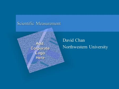Scientific Measurement David Chan Northwestern University Add Corporate Logo Here To insert your company logo on this slide From the Insert Menu Select.