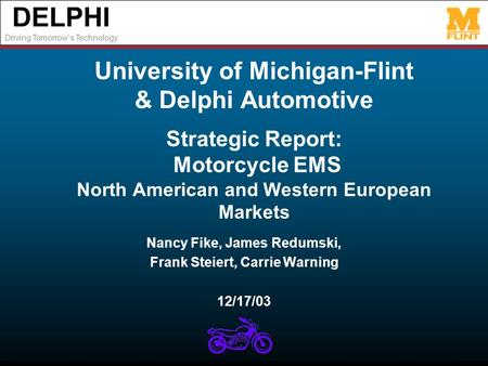 DELPHI Driving Tomorrows Technology University of Michigan-Flint & Delphi Automotive Strategic Report: Motorcycle EMS North American and Western European.