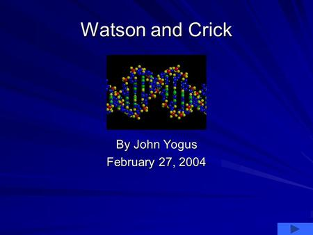 Watson and Crick By John Yogus February 27, 2004.