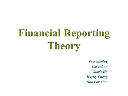 Financial Reporting Theory Presented by Casey Lau Gloria Ho Hayley Cheng Hon Pok Man.