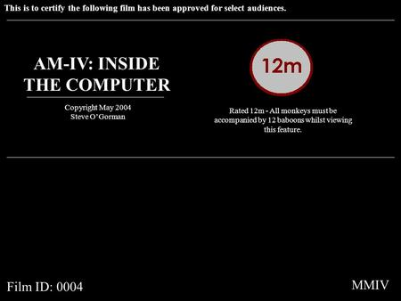 This is to certify the following film has been approved for select audiences. AM-IV: INSIDE THE COMPUTER Copyright May 2004 Steve OGorman Rated 12m - All.