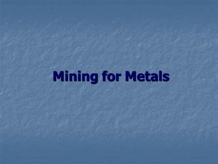 Mining for Metals. Background Information Mining for minerals has been taking place for hundreds of years. Mining for minerals has been taking place for.