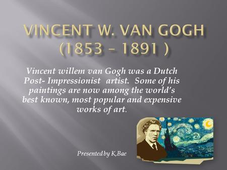 Vincent willem van Gogh was a Dutch Post- Impressionist artist. Some of his paintings are now among the worlds best known, most popular and expensive works.