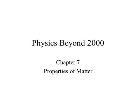 Physics Beyond 2000 Chapter 7 Properties of Matter.